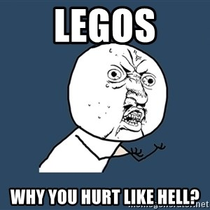 Y U No - Legos why you hurt like hell?