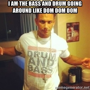 Drum And Bass Guy - I AM THE BASS AND DRUM GOING AROUND LIKE DOM DOM DOM