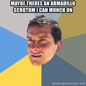 Bear Grylls - maybe theres an armadillo scrotum i can munch on