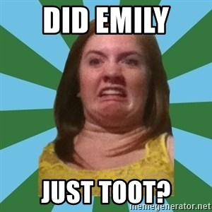 Disgusted Ginger - DID EMILY  JUST TOOT?