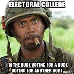 tropic-thunder - Electoral College I'm the dude voting for a dude voting for another dude