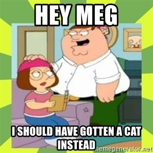Family Guy  - Hey meg I should have gOtten a cat instead