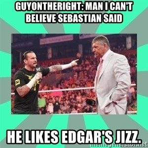 CM Punk Apologize! - GUYONTHERIGHT: MAN I CAN'T BELIEVE SEBASTIAN SAID HE LIKES EDGAR'S JIZZ.