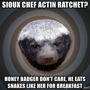 Fearless Honeybadger - Sioux chef actin ratchet? honey badger don't care, he eats snakes like her for breakfast
