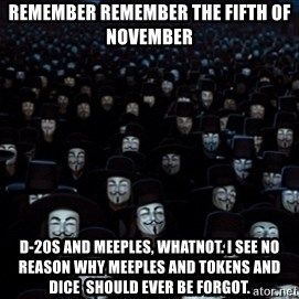 V For Vendetta Revolution Anonymous - Remember remember the fifth of November D-20S AND MEEPLES, WHATNOT. I SEE NO REASON WHY MEEPLES AND TOKENS AND DICE  SHOULD EVER BE FORGOT.
