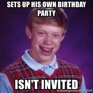 Bad Luck Brian - Sets up his own birthday party isn't invited