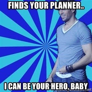Enrique Iglesias <3 - finds your planner.. i can be your hero, baby