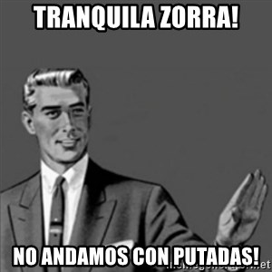 Correction Guy - tranquila zorra! no andamos con putadas!