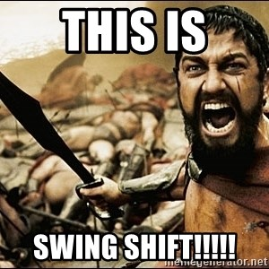 This Is Sparta Meme - This is swing shift!!!!!