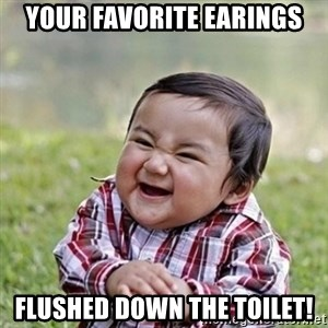 Niño Malvado - Evil Toddler - your favorite earings flushed down the toilet!