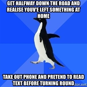 Socially Awkward Penguin - get halfway down the road and realise youv'e left something at home take out phone and pretend to read text before turning round