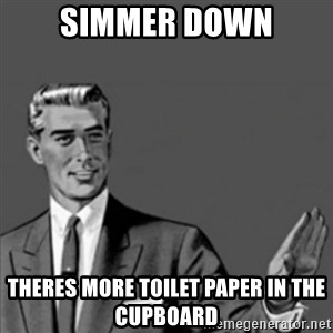 Correction Guy - simmer down theres more toilet paper in the cupboard