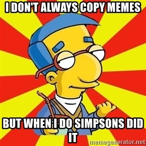 millhouse - I DON'T ALWAYS COPY MEMES BUT WHEN I DO SIMPSONS DID IT