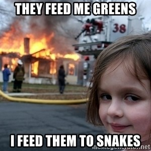 Disaster Girl - they feed me greens i feed them to snakes