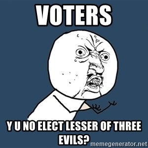 Y U No - VOTERS Y U NO ELECT LESSER OF THREE EVILS?