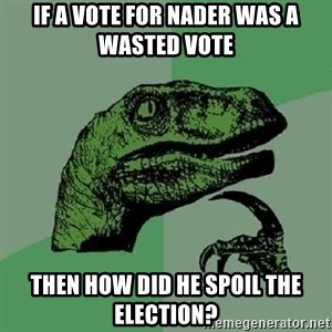 Philosoraptor - IF A VOTE FOR NADER WAS A WASTED VOTE THEN HOW DID HE SPOIL THE ELECTION?