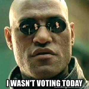 What if I told you / Matrix Morpheus - I wasn't voting today