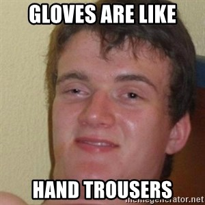really high guy - Gloves are like hand trousers
