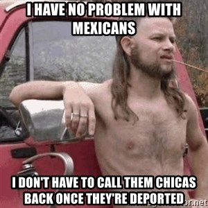 Almost Politically Correct Redneck - I have no problem with mexicans i don't have to call them chicas back once they're deported