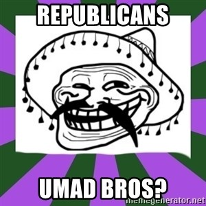 Mexican Troll Face - republicans Umad bros?