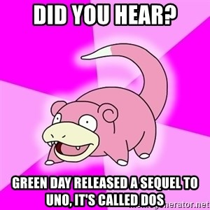 Slowpoke - Did you hear? Green day released a sequel to uno, it's called dos
