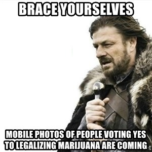 Prepare yourself - Brace yourselves Mobile photos of people voting yes to legalizing marijuana are coming