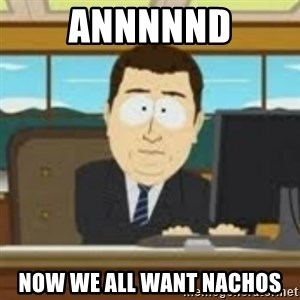 and now its gone - annnnnd now we all want nachos