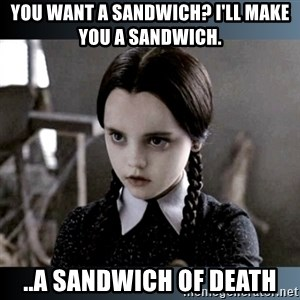 Vandinha Depressao - YOU WANT A SANDWICH? I'LL MAKE YOU A SANDWICH.  ..A SANDWICH OF DEATH