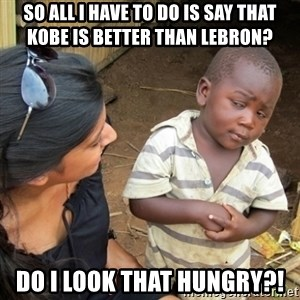 Skeptical 3rd World Kid - So all i have to do is say that Kobe is better than lebron? Do i look that hungry?!