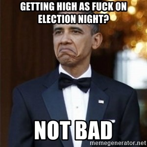 Not Bad Obama - getting high as fuck on election night? not bad