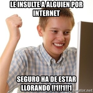First Day on the internet kid - le insulte a alguien por internet seguro ha de estar llorando !!1!!1!!1