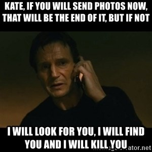 liam neeson taken - kATE, IF YOU WILL SEND PHOTOS NOW, THAT WILL BE THE END OF IT, BUT IF NOT  I WILL LOOK FOR YOU, I WILL FIND YOU AND I WILL KILL YOU
