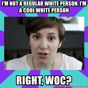 White Feminist - i'm not a regular white person, i'm a cool white person right, woc?