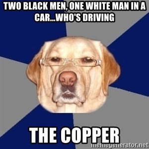 Racist Dawg - two black men, one white man in a car...who's driving the copper