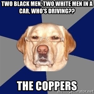 Racist Dawg - two black men, two white men in a car, who's driving?? the coppers