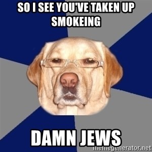 Racist Dawg - SO I SEE YOU'VE TAKEN UP SMOKEING DAMN JEWS