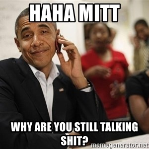 smiling obama on the phone - haha mitt  why are you still talking shit?
