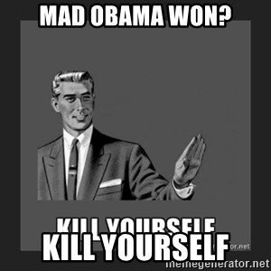 kill yourself guy - Mad obama won? kill yourself