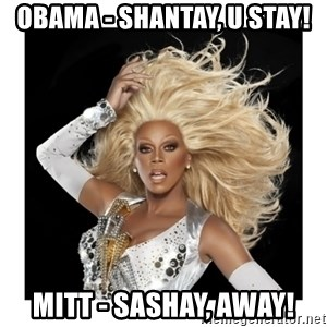 Rupaul Fabulous - Obama - shantay, u stay! mitt - sashay, away!