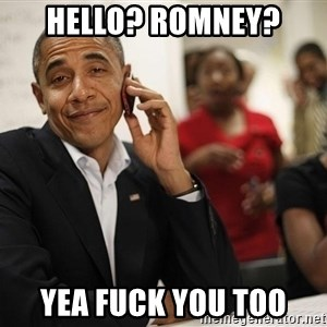 smiling obama on the phone - Hello? Romney? Yea fuck you too
