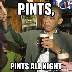 obama guinness - PINTS, PINTS ALL NIGHT