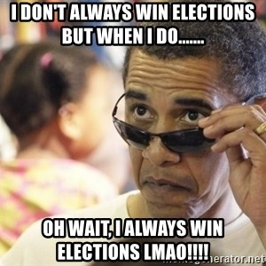 Obamawtf - I don't always win elections but when i do....... oh wait, i always win elections LMAO!!!!