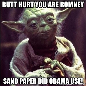 Advice Yoda - BUTT Hurt you are Romney  Sand paper did obama use!