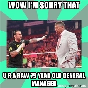 CM Punk Apologize! - WOW I'M SORRY THAT  U R A RAW 79 YEAR OLD GENERAL MANAGER