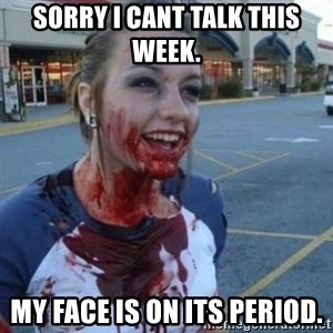 Scary Nympho - Sorry I cant talk this week. My face is on its period.