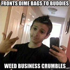 Thug life guy - Fronts Dime bags to buddies weed business crumbles