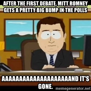 south park aand it's gone - After the first debate, Mitt romney gets a pretty big bump in the polls aaaaaaaaaaaaaaaaaaaand it's gone.