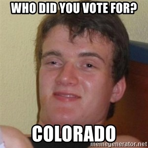 Really Stoned Guy - Who did you vote for? Colorado