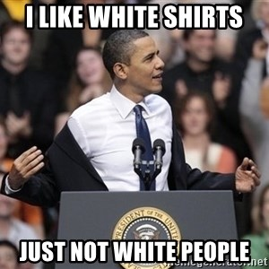 obama come at me bro - i like white shirts just not white people