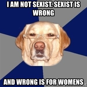 Racist Dawg - I AM NOT SEXIST. SEXIST IS WRONG  AND WRONG IS FOR WOMENS